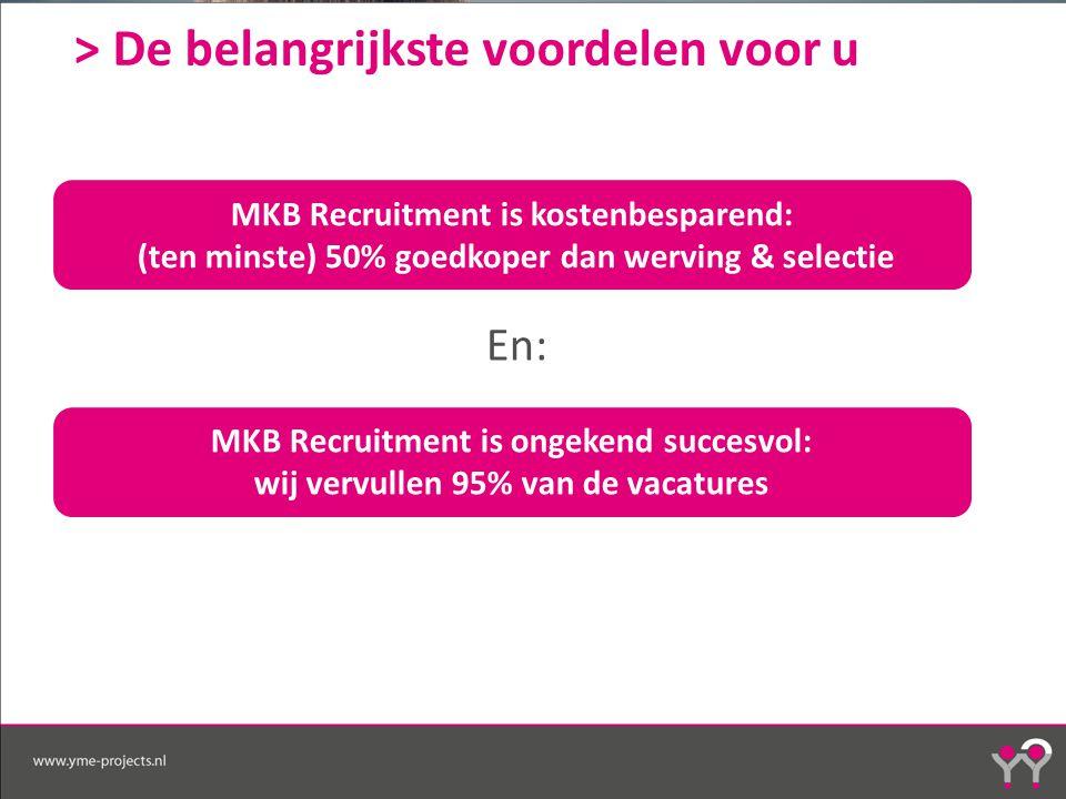 > De belangrijkste voordelen voor u En: MKB Recruitment is kostenbesparend: (ten minste) 50% goedkoper dan werving & selectie MKB Recruitment is ongekend succesvol: wij vervullen 95% van de vacatures