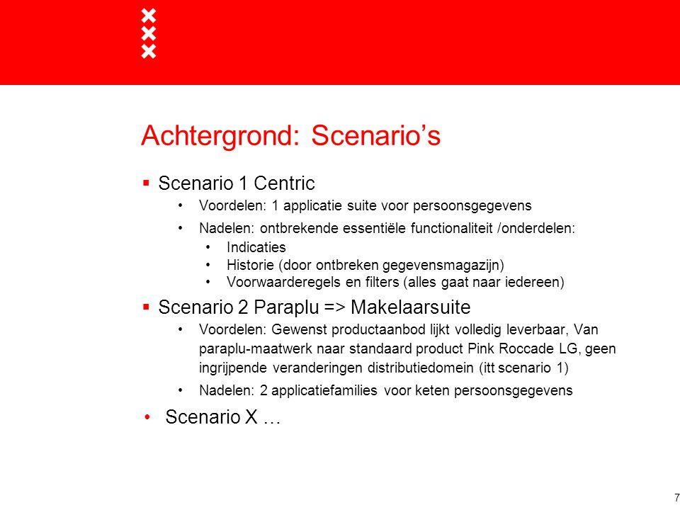 Achtergrond: Scenario's  Scenario 1 Centric Voordelen: 1 applicatie suite voor persoonsgegevens Nadelen: ontbrekende essentiële functionaliteit /onderdelen: Indicaties Historie (door ontbreken gegevensmagazijn) Voorwaarderegels en filters (alles gaat naar iedereen)  Scenario 2 Paraplu => Makelaarsuite Voordelen: Gewenst productaanbod lijkt volledig leverbaar, Van paraplu-maatwerk naar standaard product Pink Roccade LG, geen ingrijpende veranderingen distributiedomein (itt scenario 1) Nadelen: 2 applicatiefamilies voor keten persoonsgegevens Scenario X … 7