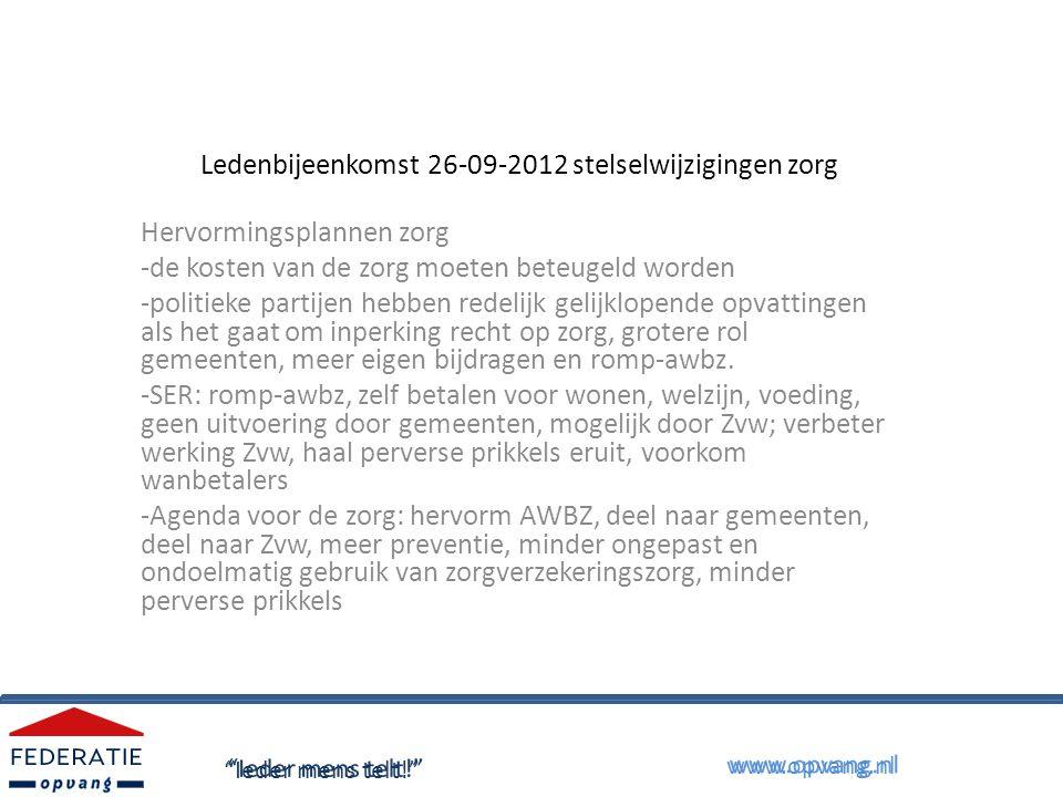 Ledenbijeenkomst 26-09-2012 stelselwijziging zorg Wat doet de Federatie Opvang: -lobby voor behoud resultaat PvA MO/Stedelijk Kompas: AWBZ verblijf voor ex-dakloze mensen /ZZP3 -aansturen op een romp-awbz met behoud van rechten voor ggz/mo clienten -zoeken naar vernieuwing/mogelijkheden gewoon wonen dmv VPT -strijden tegen belemmeringen toegang tot zorg zoals eigen bijdragen, eigen risico Ieder mens telt! www.opvang.nl