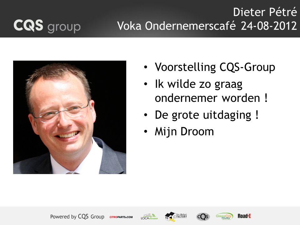 Dieter Pétré Voka Ondernemerscafé 24-08-2012 Voorstelling CQS-Group Ik wilde zo graag ondernemer worden ! De grote uitdaging ! Mijn Droom