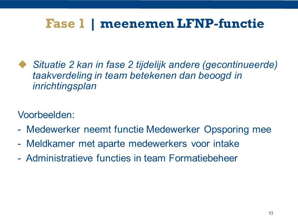 13 Fase 1 | meenemen LFNP-functie  Situatie 2 kan in fase 2 tijdelijk andere (gecontinueerde) taakverdeling in team betekenen dan beoogd in inrichtingsplan Voorbeelden: - Medewerker neemt functie Medewerker Opsporing mee - Meldkamer met aparte medewerkers voor intake - Administratieve functies in team Formatiebeheer