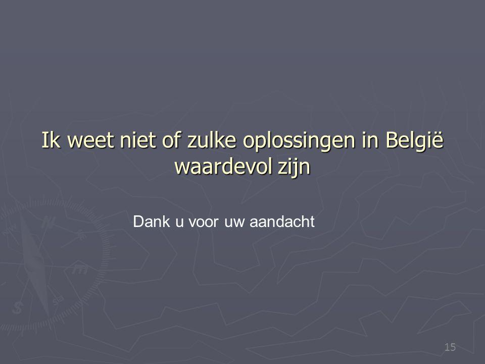 15 Ik weet niet of zulke oplossingen in België waardevol zijn Dank u voor uw aandacht