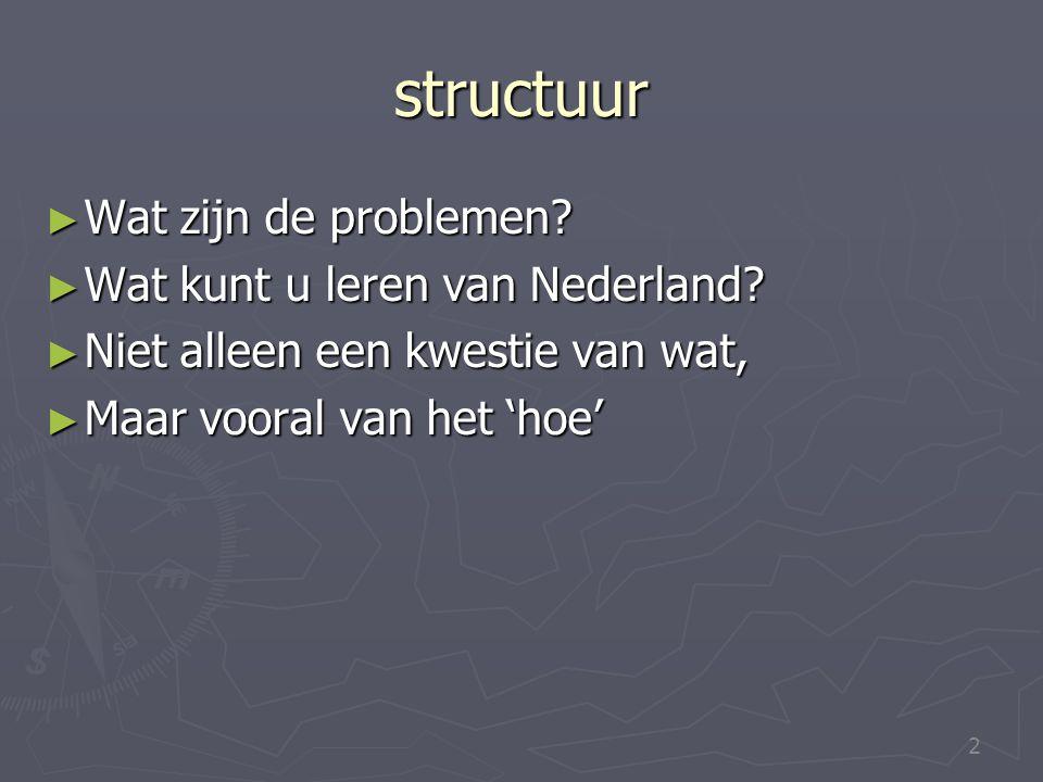 2 structuur ► Wat zijn de problemen? ► Wat kunt u leren van Nederland? ► Niet alleen een kwestie van wat, ► Maar vooral van het 'hoe'