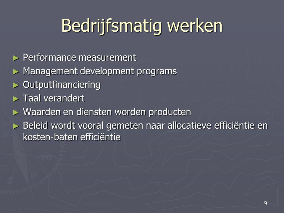 9 9 Bedrijfsmatig werken ► Performance measurement ► Management development programs ► Outputfinanciering ► Taal verandert ► Waarden en diensten worde