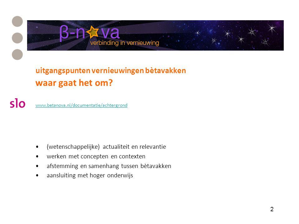 uitgangspunten vernieuwingen bètavakken waar gaat het om? www.betanova.nl/documentatie/achtergrond (wetenschappelijke) actualiteit en relevantie werke