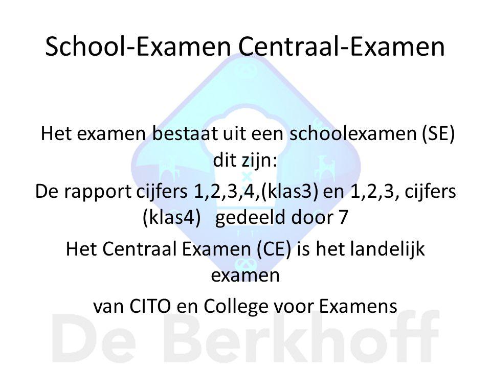 School-Examen Centraal-Examen Het examen bestaat uit een schoolexamen (SE) dit zijn: De rapport cijfers 1,2,3,4,(klas3) en 1,2,3, cijfers (klas4) gedeeld door 7 Het Centraal Examen (CE) is het landelijk examen van CITO en College voor Examens