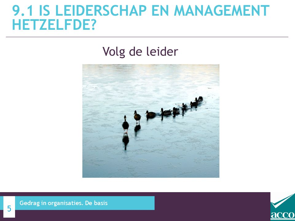 Volg de leider 9.1 IS LEIDERSCHAP EN MANAGEMENT HETZELFDE? 5 Gedrag in organisaties. De basis