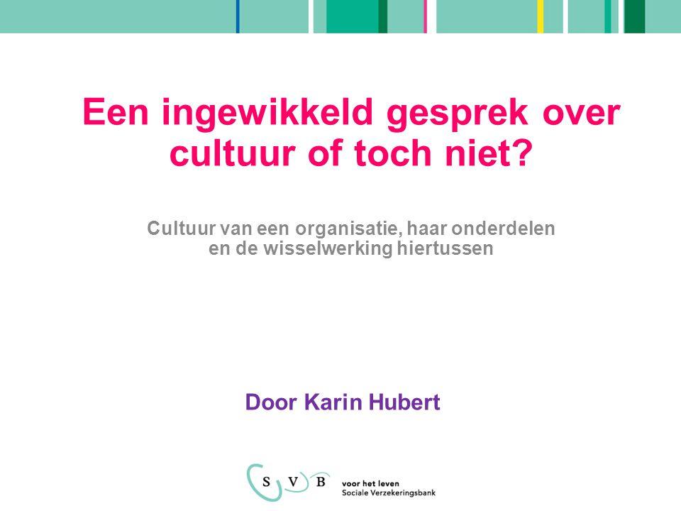 Door Karin Hubert Een ingewikkeld gesprek over cultuur of toch niet? Cultuur van een organisatie, haar onderdelen en de wisselwerking hiertussen