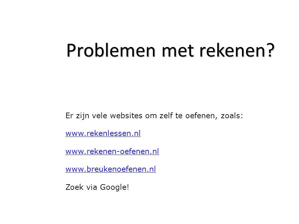 Problemen met rekenen? Er zijn vele websites om zelf te oefenen, zoals: www.rekenlessen.nl www.rekenen-oefenen.nl www.breukenoefenen.nl Zoek via Googl