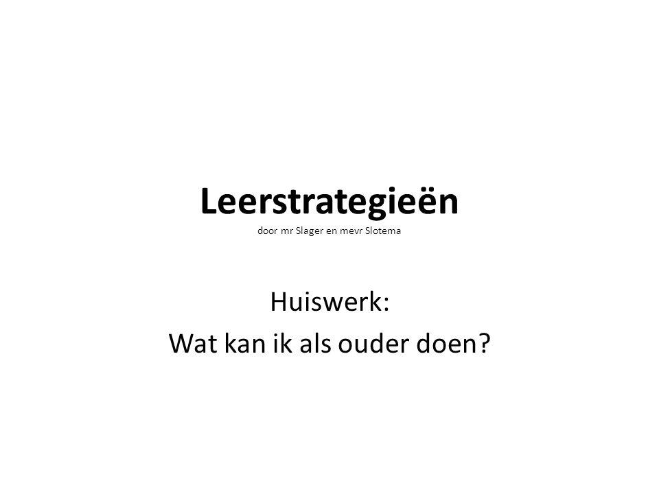 Leerstrategieën door mr Slager en mevr Slotema Huiswerk: Wat kan ik als ouder doen?