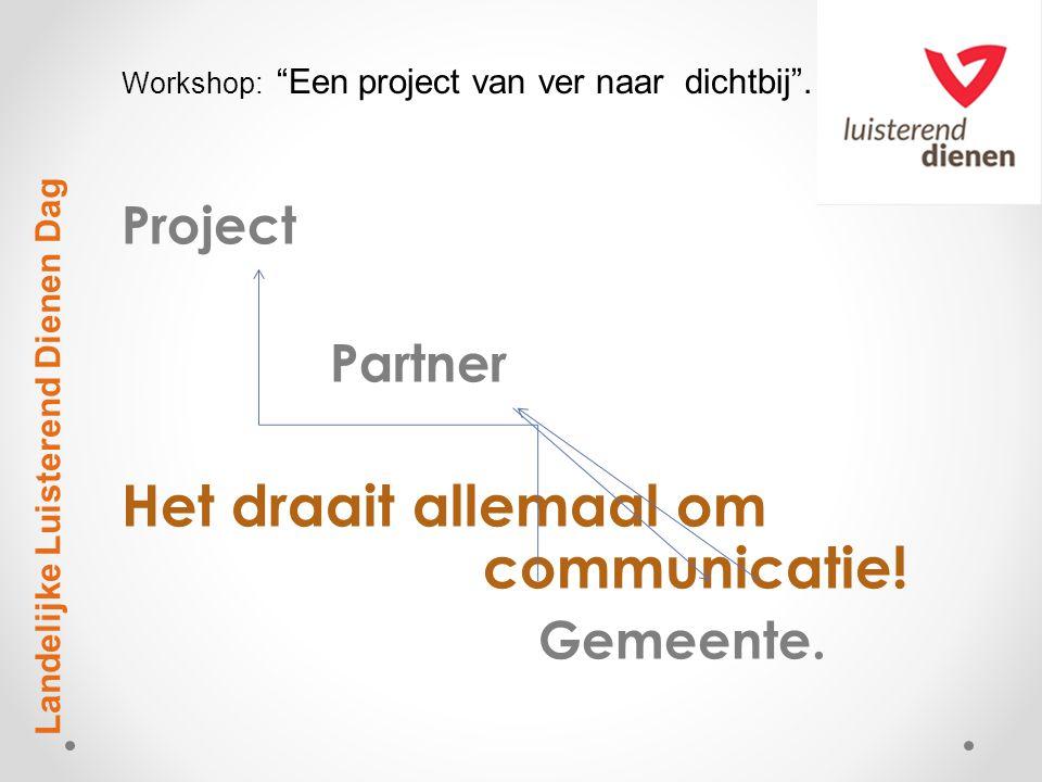 """Project Partner Het draait allemaal om communicatie! Gemeente. Landelijke Luisterend Dienen Dag Workshop: """"Een project van ver naar dichtbij""""."""