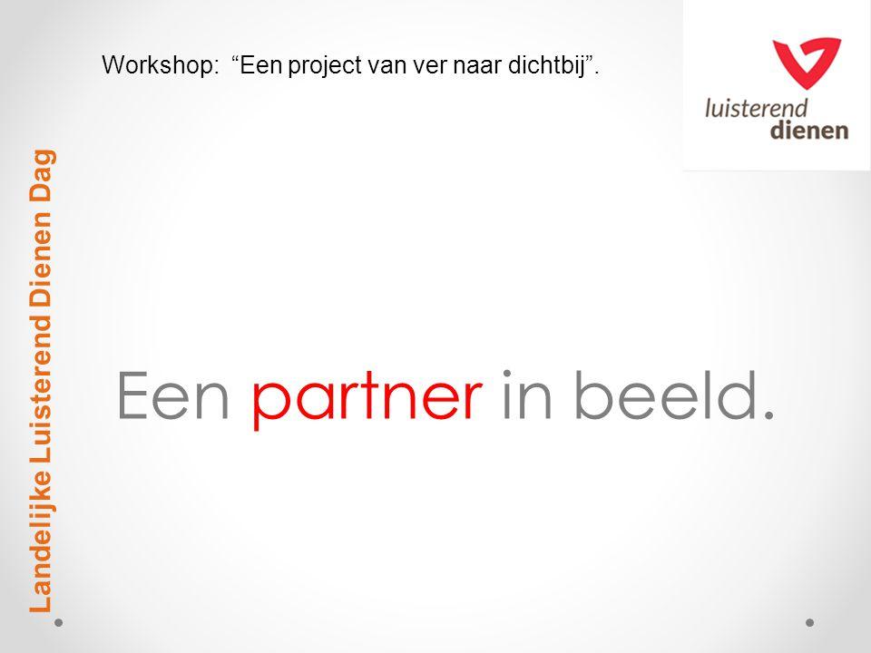 """Een partner in beeld. Landelijke Luisterend Dienen Dag Workshop: """"Een project van ver naar dichtbij""""."""