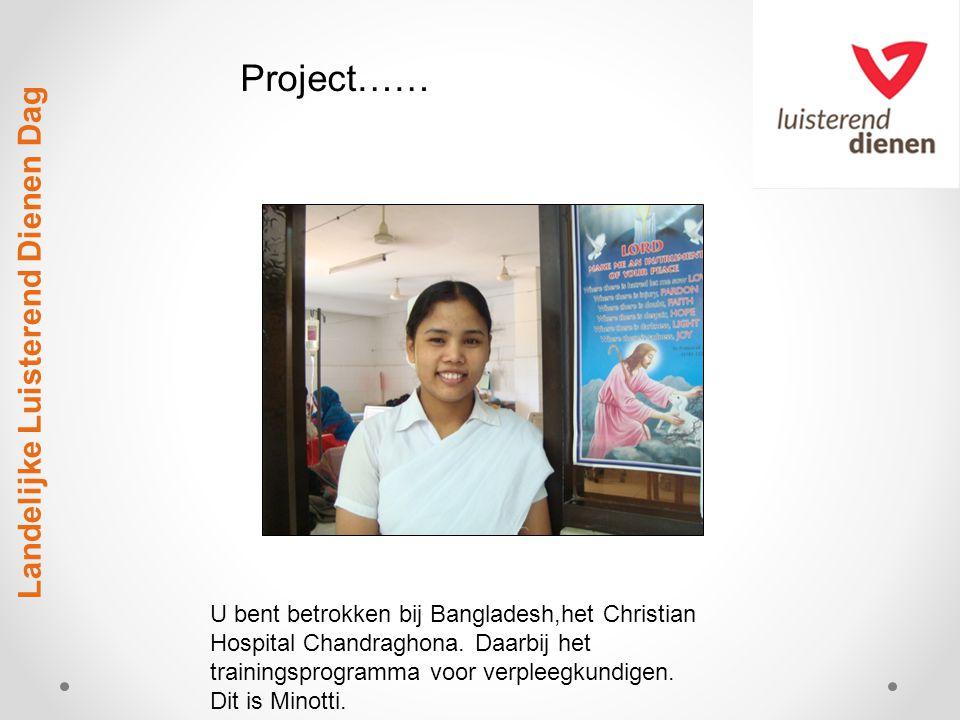 Landelijke Luisterend Dienen Dag U bent betrokken bij Bangladesh,het Christian Hospital Chandraghona. Daarbij het trainingsprogramma voor verpleegkund
