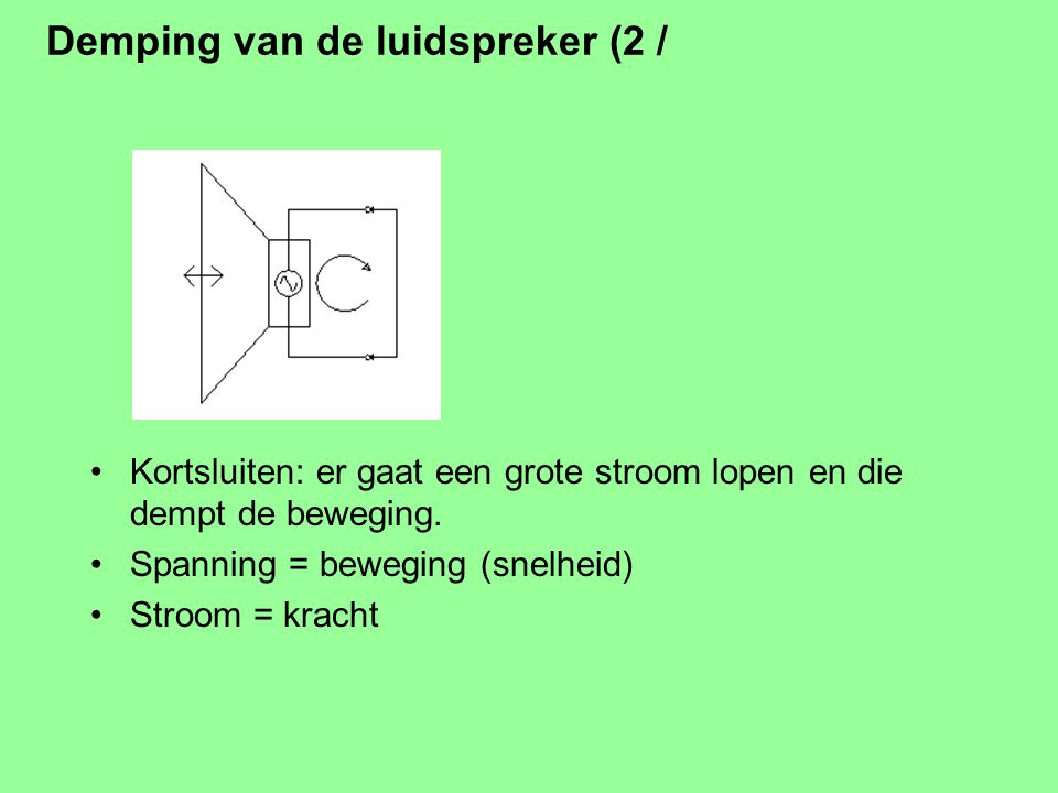 Demping van de luidspreker (1 / ) Een luidspreker in beweging wekt een spanning op. Eigen beweging geeft spanning <> versterker
