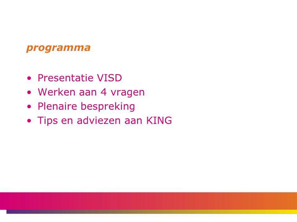 programma Presentatie VISD Werken aan 4 vragen Plenaire bespreking Tips en adviezen aan KING