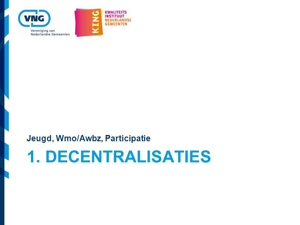 1. DECENTRALISATIES Jeugd, Wmo/Awbz, Participatie