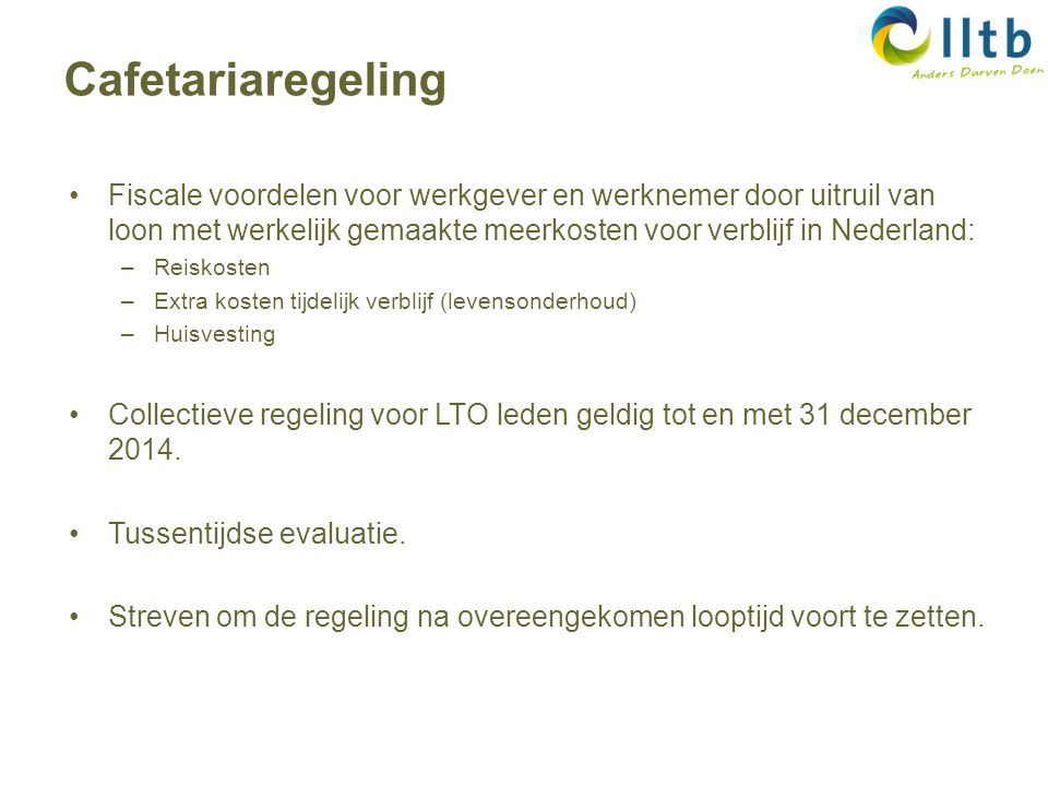 Fiscale voordelen voor werkgever en werknemer door uitruil van loon met werkelijk gemaakte meerkosten voor verblijf in Nederland: –Reiskosten –Extra kosten tijdelijk verblijf (levensonderhoud) –Huisvesting Collectieve regeling voor LTO leden geldig tot en met 31 december 2014.