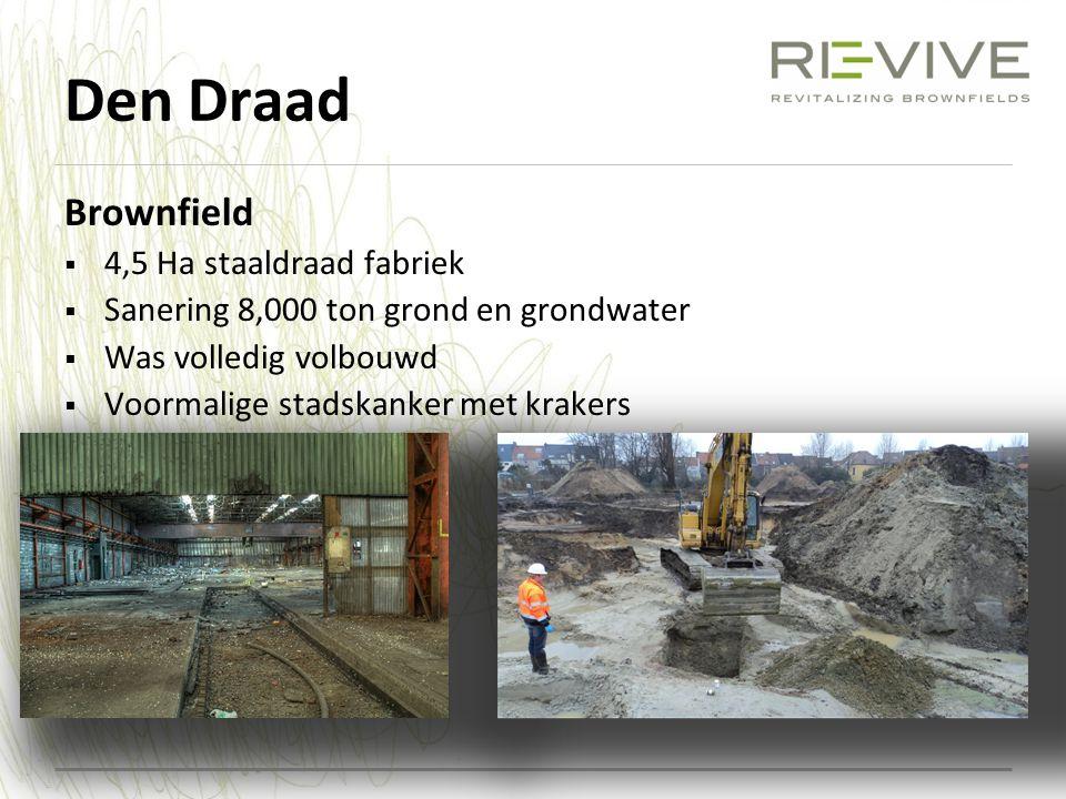 Den Draad Brownfield  4,5 Ha staaldraad fabriek  Sanering 8,000 ton grond en grondwater  Was volledig volbouwd  Voormalige stadskanker met krakers