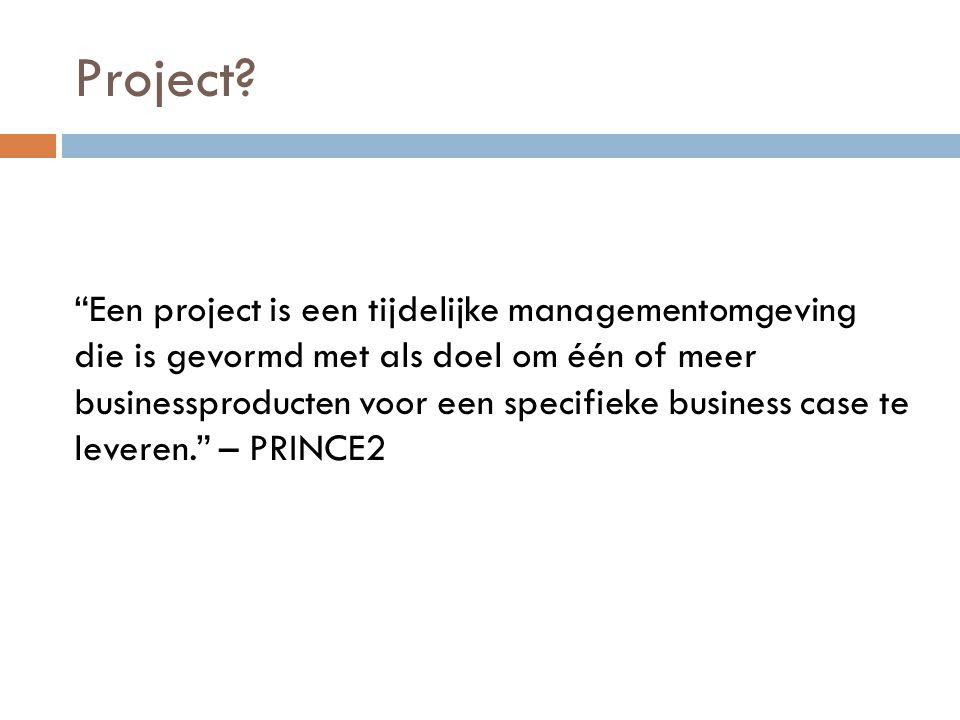 """Project? """"Een project is een tijdelijke managementomgeving die is gevormd met als doel om één of meer businessproducten voor een specifieke business c"""