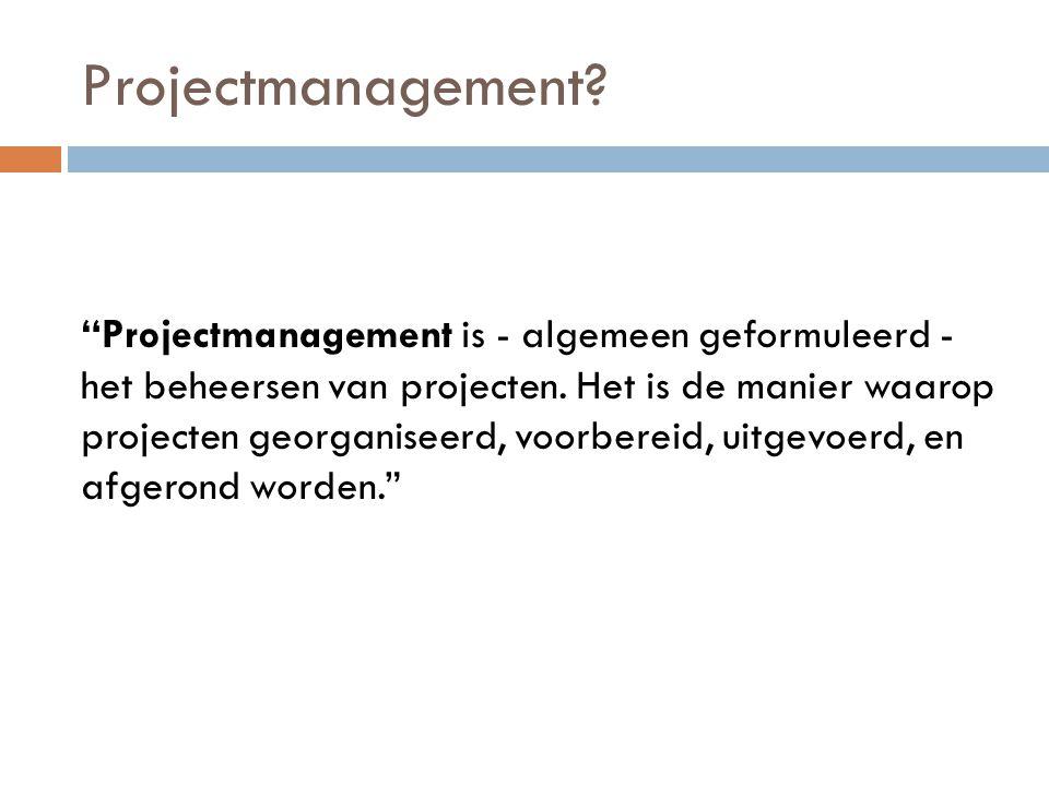 """Projectmanagement? """"Projectmanagement is - algemeen geformuleerd - het beheersen van projecten. Het is de manier waarop projecten georganiseerd, voorb"""