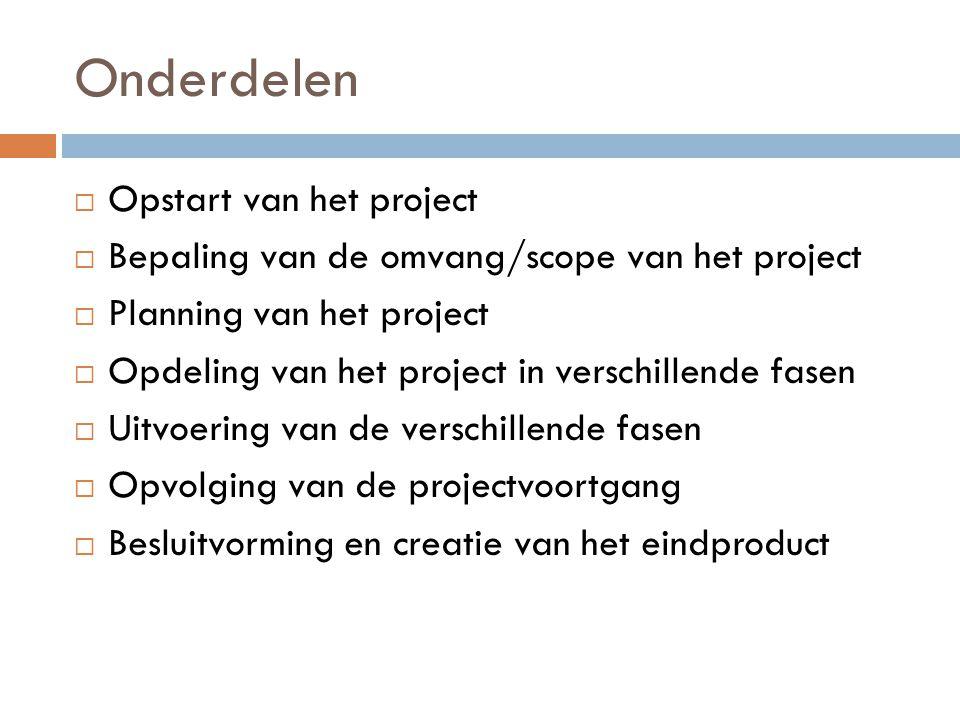 Onderdelen  Opstart van het project  Bepaling van de omvang/scope van het project  Planning van het project  Opdeling van het project in verschill