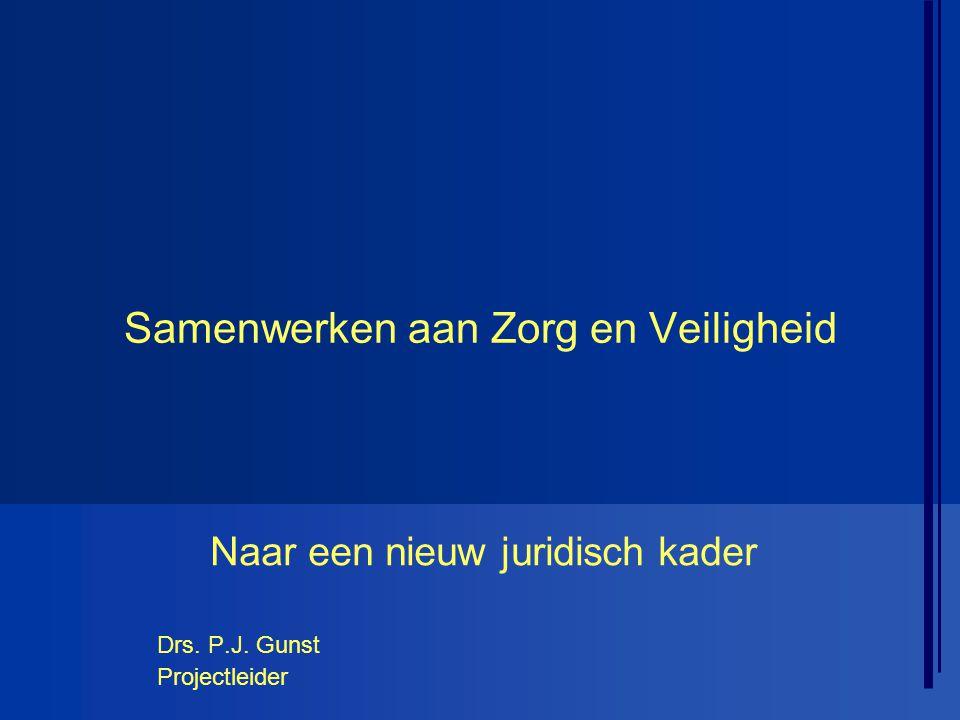 Samenwerken aan Zorg en Veiligheid Naar een nieuw juridisch kader Drs. P.J. Gunst Projectleider