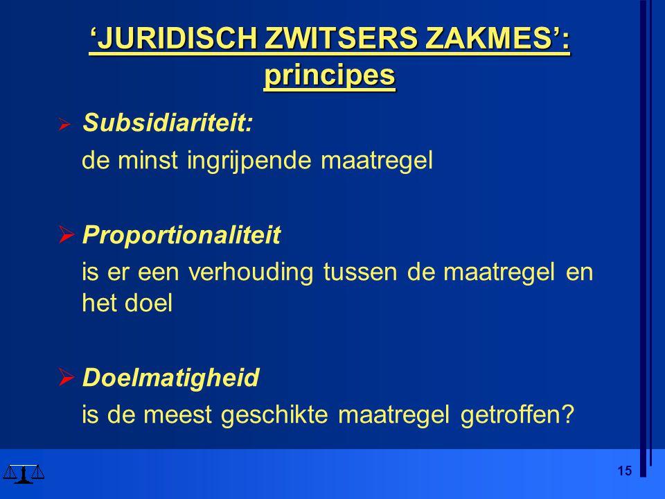 15 'JURIDISCH ZWITSERS ZAKMES': principes  Subsidiariteit: de minst ingrijpende maatregel  Proportionaliteit is er een verhouding tussen de maatregel en het doel  Doelmatigheid is de meest geschikte maatregel getroffen