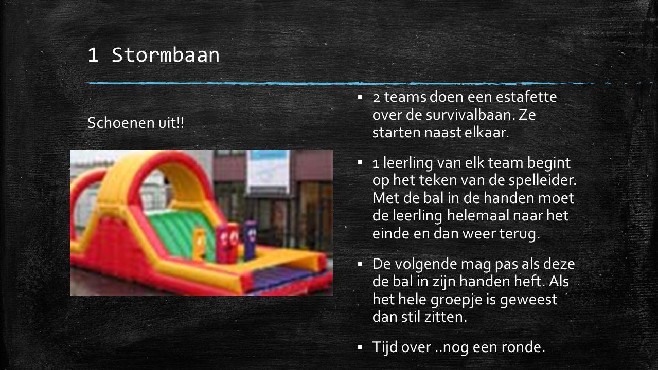 1 Stormbaan Schoenen uit!!  2 teams doen een estafette over de survivalbaan. Ze starten naast elkaar.  1 leerling van elk team begint op het teken v