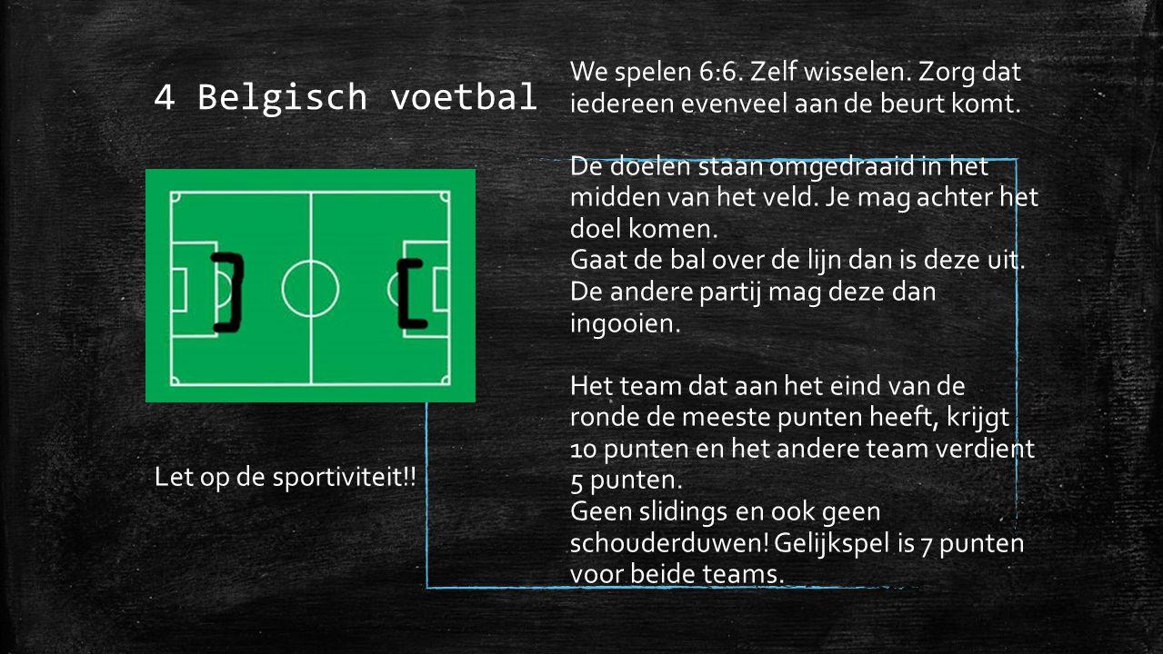 4 Belgisch voetbal We spelen 6:6. Zelf wisselen. Zorg dat iedereen evenveel aan de beurt komt. De doelen staan omgedraaid in het midden van het veld.
