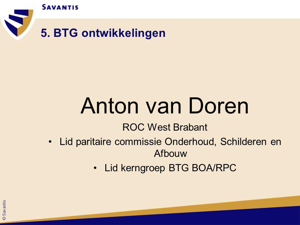 © Savantis 5. BTG ontwikkelingen Anton van Doren ROC West Brabant Lid paritaire commissie Onderhoud, Schilderen en Afbouw Lid kerngroep BTG BOA/RPC