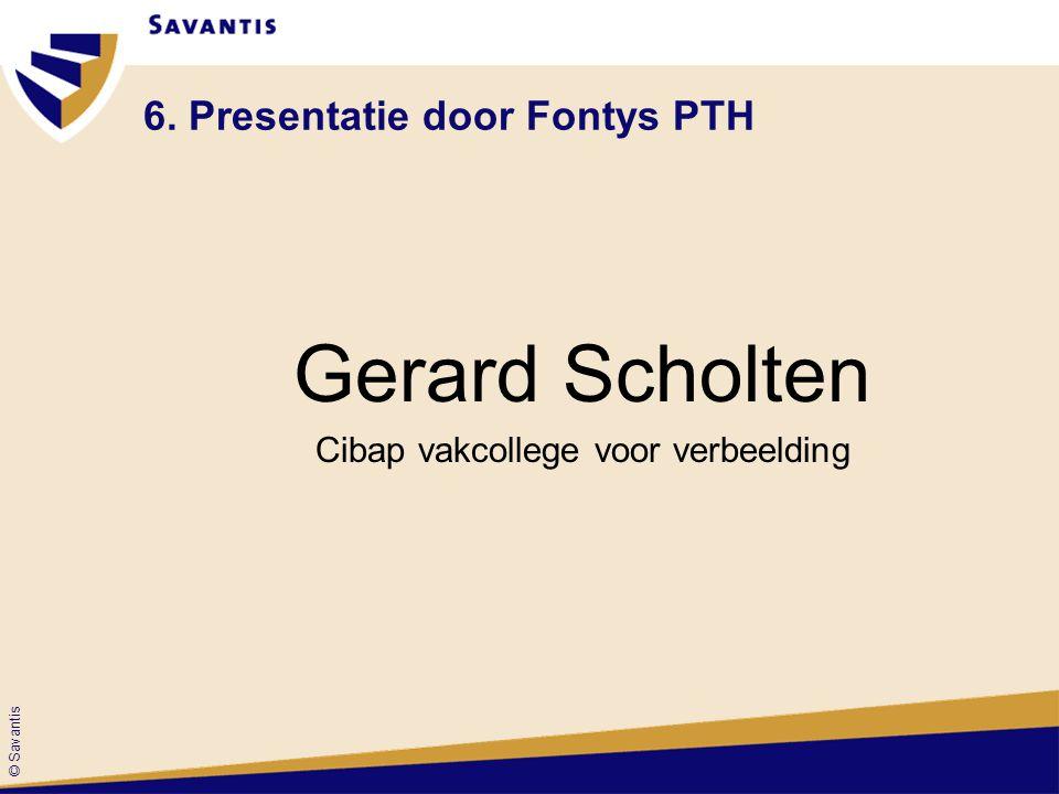 © Savantis 6. Presentatie door Fontys PTH Gerard Scholten Cibap vakcollege voor verbeelding