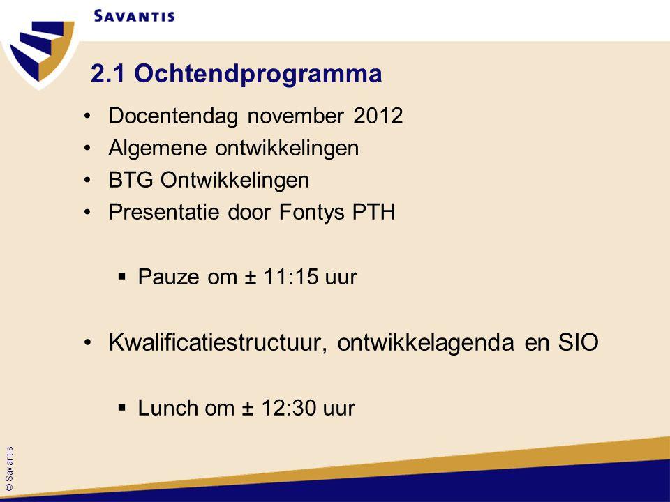 © Savantis 2.1 Ochtendprogramma Docentendag november 2012 Algemene ontwikkelingen BTG Ontwikkelingen Presentatie door Fontys PTH  Pauze om ± 11:15 uu