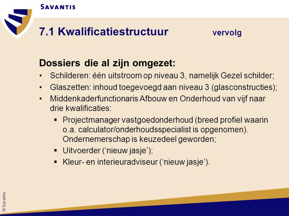 © Savantis 7.1 Kwalificatiestructuur vervolg Dossiers die al zijn omgezet: Schilderen: één uitstroom op niveau 3, namelijk Gezel schilder; Glaszetten: