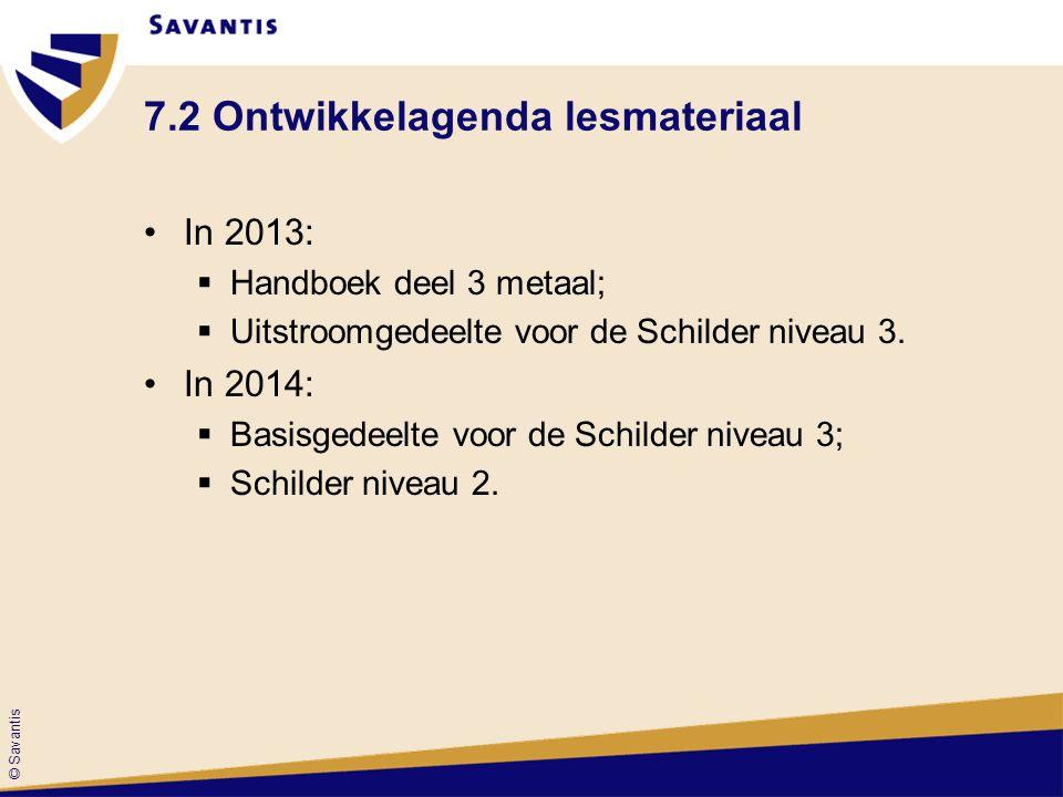 © Savantis 7.2 Ontwikkelagenda lesmateriaal In 2013:  Handboek deel 3 metaal;  Uitstroomgedeelte voor de Schilder niveau 3. In 2014:  Basisgedeelte