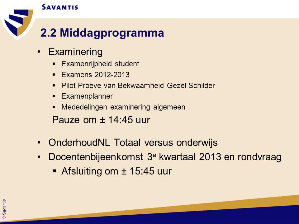 © Savantis 2.2 Middagprogramma Examinering  Examenrijpheid student  Examens 2012-2013  Pilot Proeve van Bekwaamheid Gezel Schilder  Examenplanner