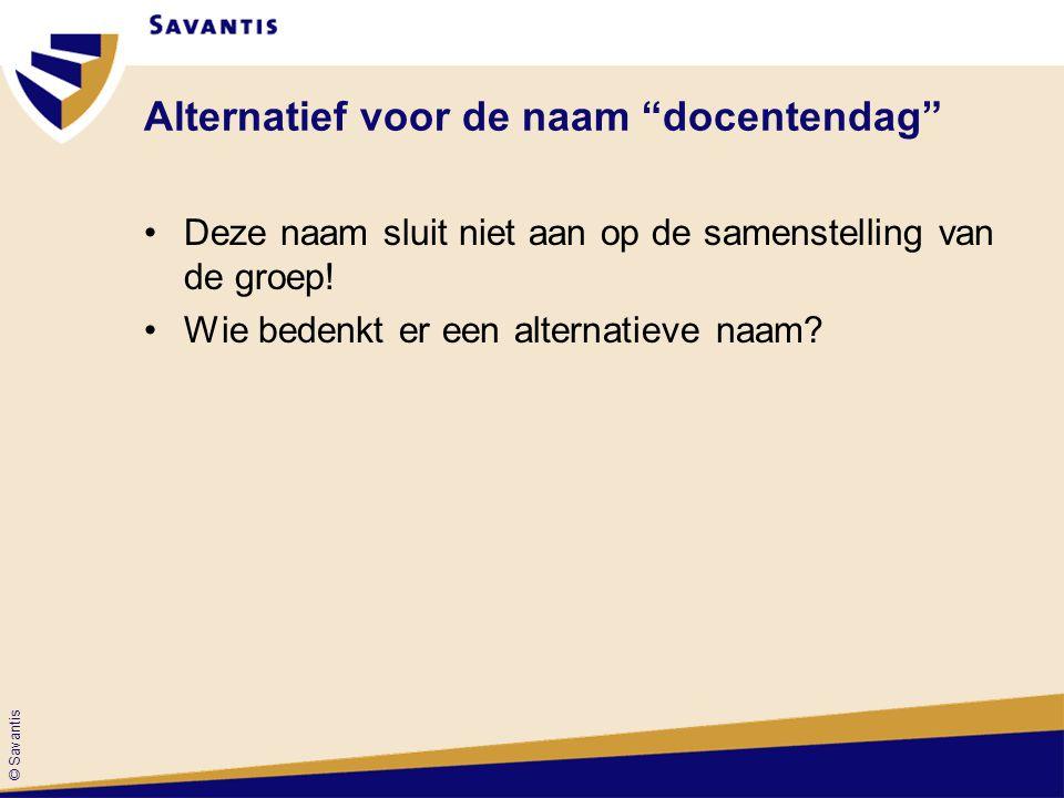 """© Savantis Alternatief voor de naam """"docentendag"""" Deze naam sluit niet aan op de samenstelling van de groep! Wie bedenkt er een alternatieve naam?"""