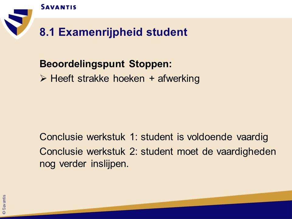 © Savantis 8.1 Examenrijpheid student Beoordelingspunt Stoppen:  Heeft strakke hoeken + afwerking Conclusie werkstuk 1: student is voldoende vaardig