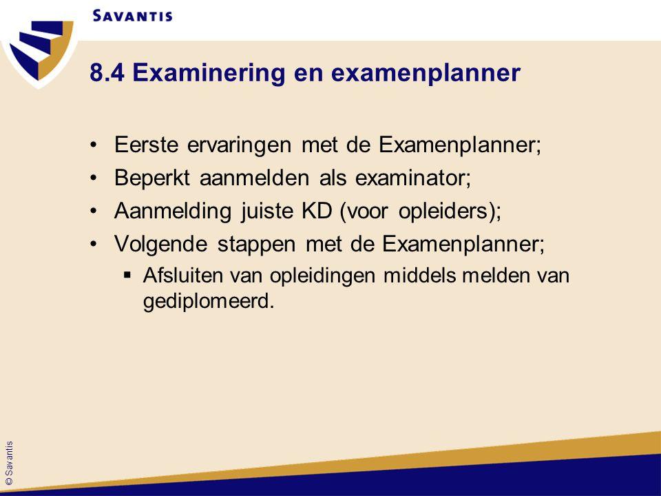© Savantis 8.4 Examinering en examenplanner Eerste ervaringen met de Examenplanner; Beperkt aanmelden als examinator; Aanmelding juiste KD (voor oplei