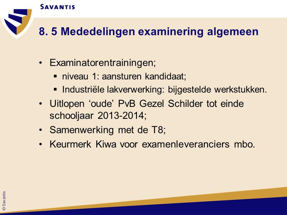 © Savantis 8. 5 Mededelingen examinering algemeen Examinatorentrainingen;  niveau 1: aansturen kandidaat;  Industriële lakverwerking: bijgestelde we