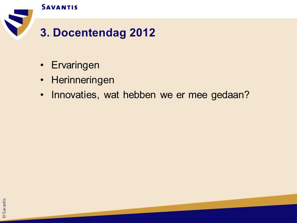 © Savantis 3. Docentendag 2012 Ervaringen Herinneringen Innovaties, wat hebben we er mee gedaan?