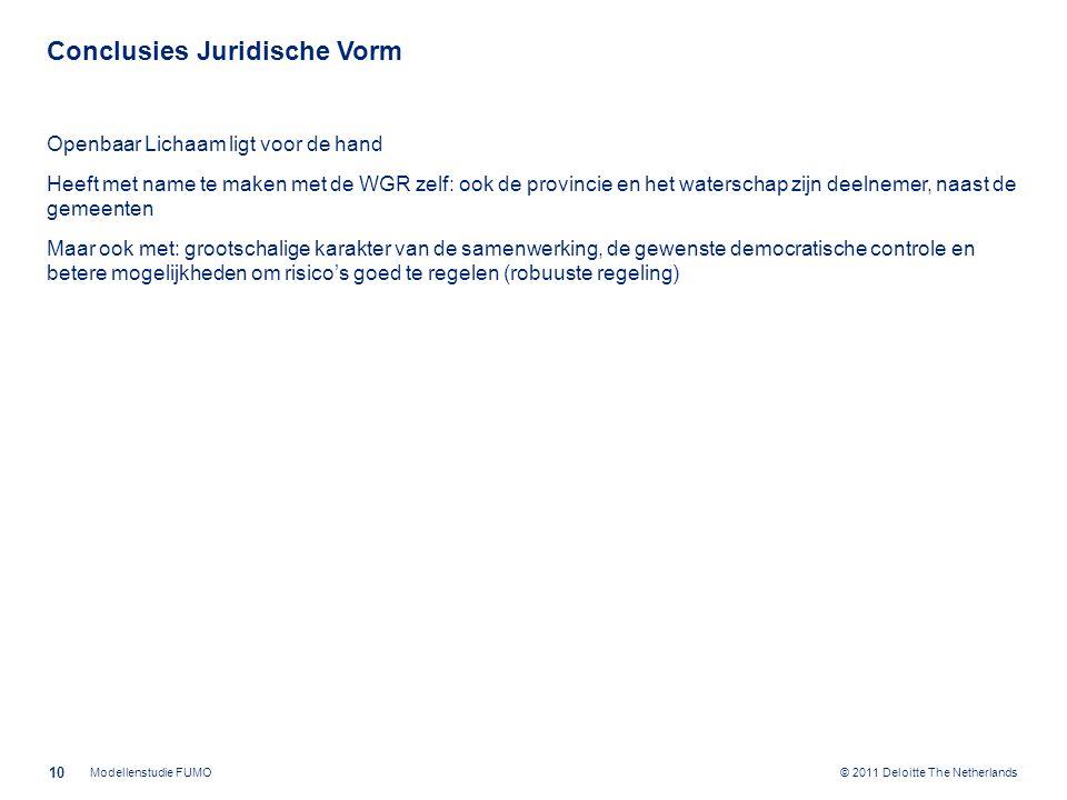 © 2011 Deloitte The Netherlands Conclusies Juridische Vorm Openbaar Lichaam ligt voor de hand Heeft met name te maken met de WGR zelf: ook de provincie en het waterschap zijn deelnemer, naast de gemeenten Maar ook met: grootschalige karakter van de samenwerking, de gewenste democratische controle en betere mogelijkheden om risico's goed te regelen (robuuste regeling) 10 Modellenstudie FUMO