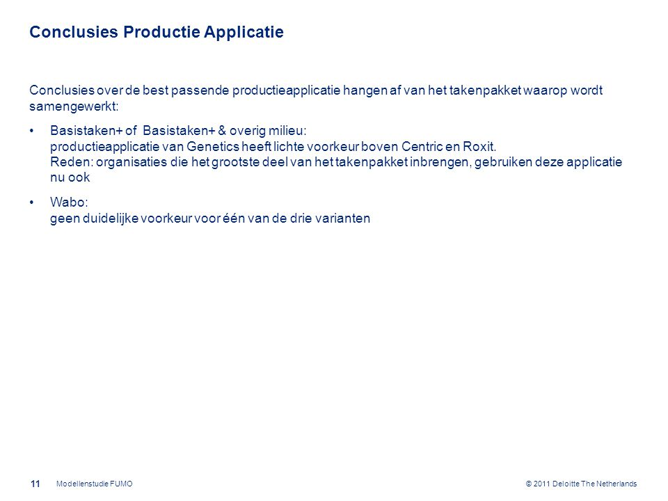 © 2011 Deloitte The Netherlands Conclusies Productie Applicatie Conclusies over de best passende productieapplicatie hangen af van het takenpakket waarop wordt samengewerkt: Basistaken+ of Basistaken+ & overig milieu: productieapplicatie van Genetics heeft lichte voorkeur boven Centric en Roxit.