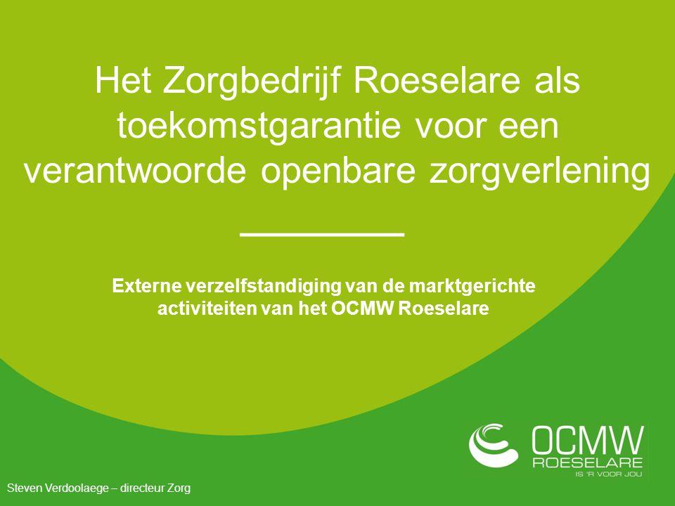 Het Zorgbedrijf Roeselare als toekomstgarantie voor een verantwoorde openbare zorgverlening Externe verzelfstandiging van de marktgerichte activiteiten van het OCMW Roeselare Steven Verdoolaege – directeur Zorg