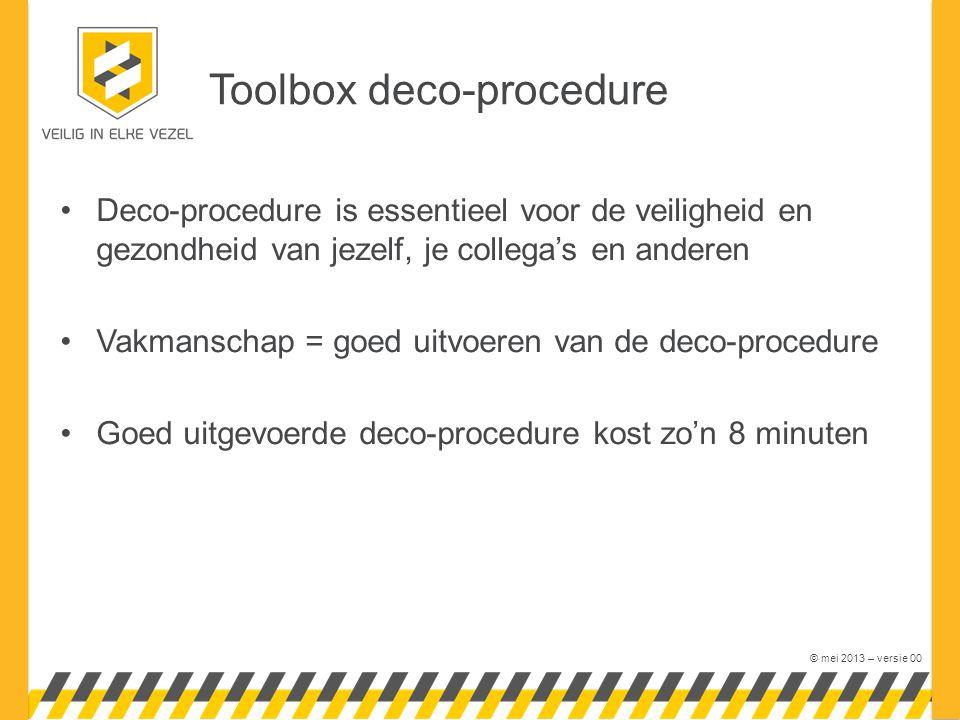 © mei 2013 – versie 00 Deco-procedure is essentieel voor de veiligheid en gezondheid van jezelf, je collega's en anderen Vakmanschap = goed uitvoeren van de deco-procedure Goed uitgevoerde deco-procedure kost zo'n 8 minuten Toolbox deco-procedure