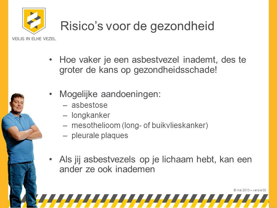 © mei 2013 – versie 00 Risico's voor de gezondheid Hoe vaker je een asbestvezel inademt, des te groter de kans op gezondheidsschade.