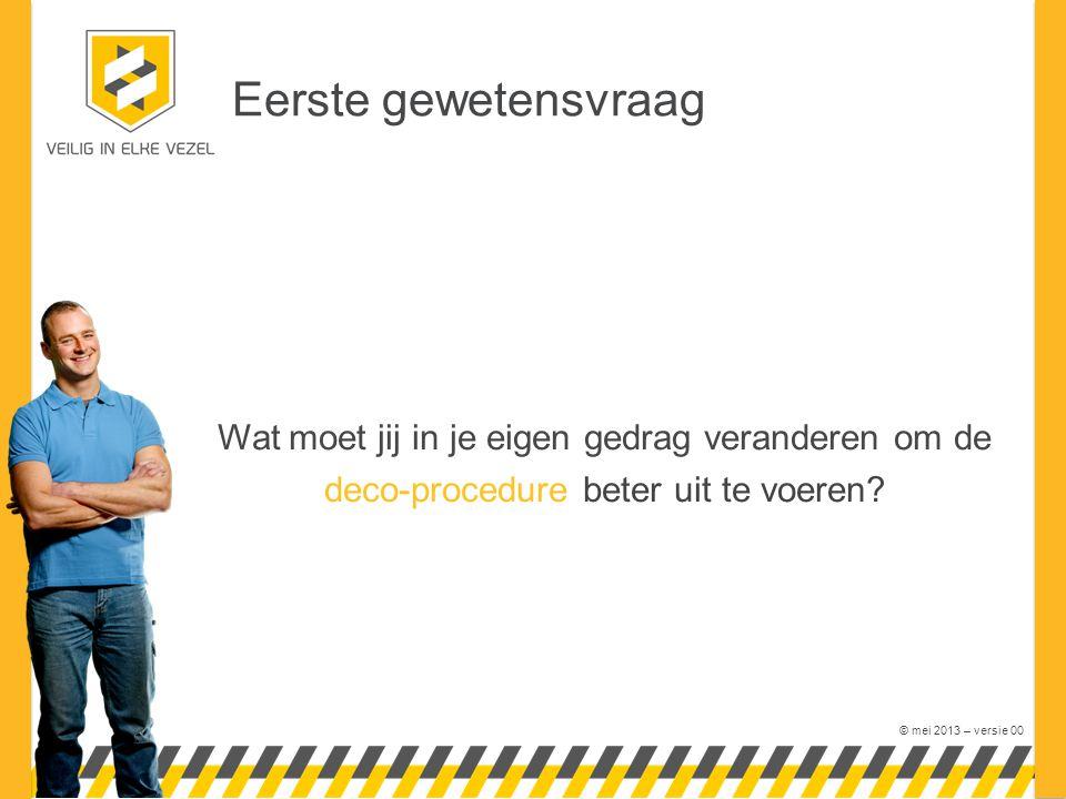 © mei 2013 – versie 00 Eerste gewetensvraag Wat moet jij in je eigen gedrag veranderen om de deco-procedure beter uit te voeren