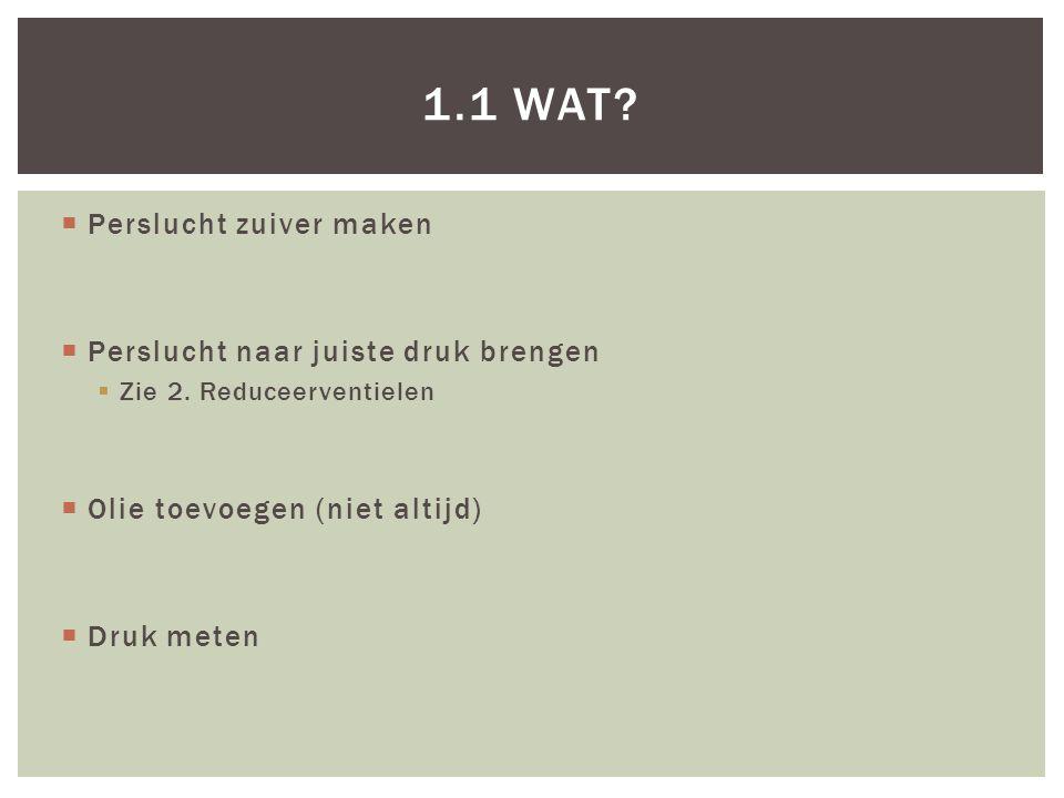  Perslucht zuiver maken  Perslucht naar juiste druk brengen  Zie 2. Reduceerventielen  Olie toevoegen (niet altijd)  Druk meten 1.1 WAT?