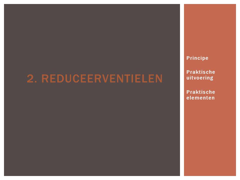 Principe Praktische uitvoering Praktische elementen 2. REDUCEERVENTIELEN