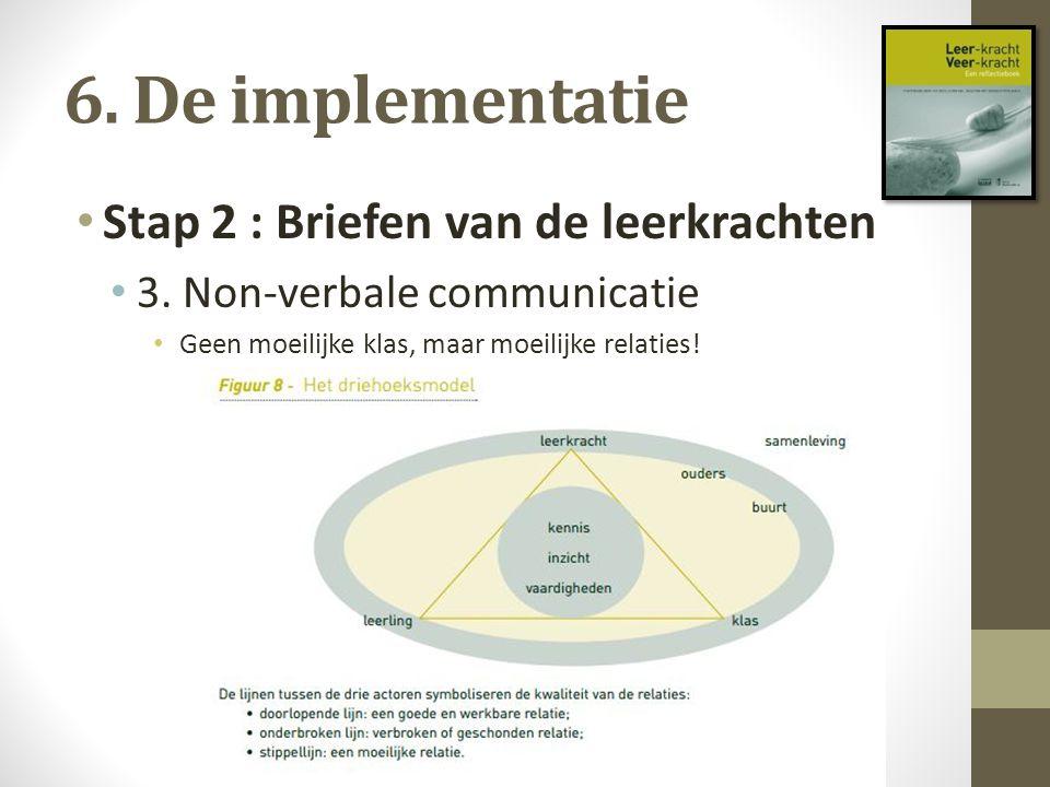 6. De implementatie Stap 2 : Briefen van de leerkrachten 3. Non-verbale communicatie Geen moeilijke klas, maar moeilijke relaties!