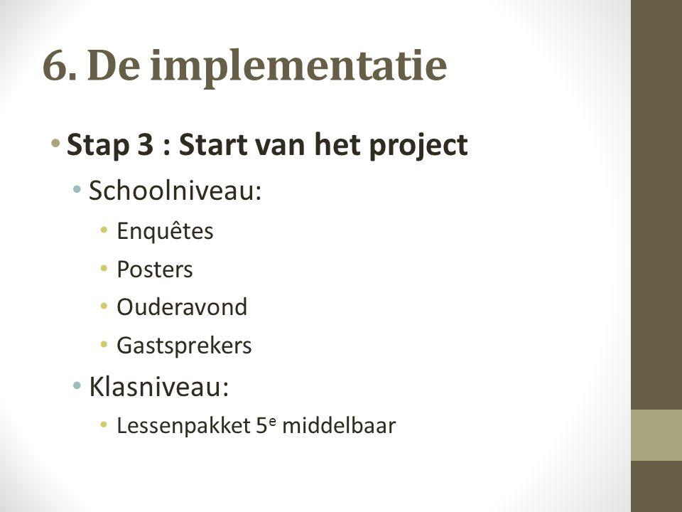 6. De implementatie Stap 3 : Start van het project Schoolniveau: Enquêtes Posters Ouderavond Gastsprekers Klasniveau: Lessenpakket 5 e middelbaar